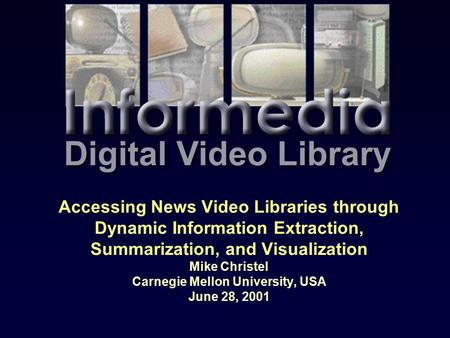 Accessing News Video Libraries through Dynamic Information Extraction, Summarization, and Visualization Mike Christel Carnegie Mellon University, USA June.