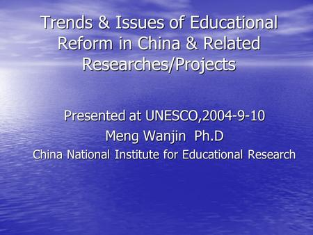 Trends & Issues of Educational Reform in China & Related Researches/Projects Presented at UNESCO,2004-9-10 Meng Wanjin Ph.D China National Institute for.