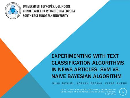 EXPERIMENTING WITH TEXT CLASSIFICATION ALGORITHMS IN NEWS ARTICLES: SVM VS. NAIVE BAYESIAN ALGORITHM NUHI BESIMI, ADRIAN BESIMI, VISAR SHEHU DAAD: 15TH.