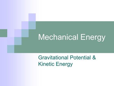 Mechanical Energy Gravitational Potential & Kinetic Energy.