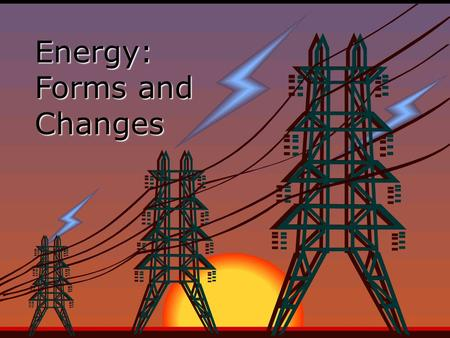 Energy: Forms and Changes. Forms of Energy  The five main forms of energy are: Thermal (heat) Chemical Electromagnetic (electricity and light) Nuclear.