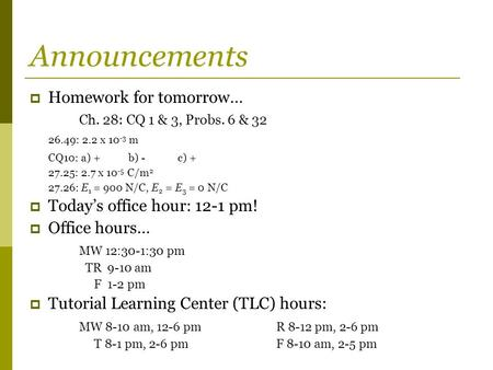 Announcements  Homework for tomorrow… Ch. 28: CQ 1 & 3, Probs. 6 & 32 26.49: 2.2 x 10 -3 m CQ10: a) +b) -c) + 27.25: 2.7 x 10 -5 C/m 2 27.26: E 1 = 900.