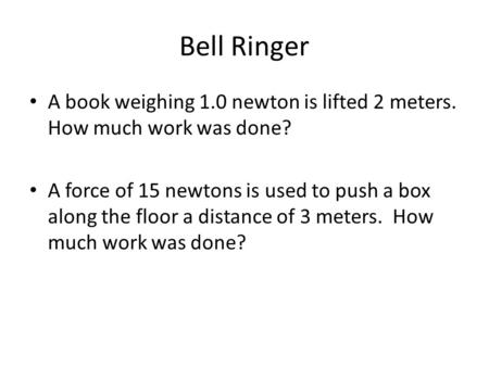 Bell Ringer A book weighing 1.0 newton is lifted 2 meters. How much work was done? A force of 15 newtons is used to push a box along the floor a distance.