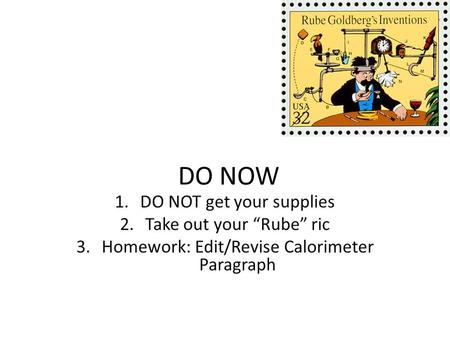 "DO NOW 1.DO NOT get your supplies 2.Take out your ""Rube"" ric 3.Homework: Edit/Revise Calorimeter Paragraph."