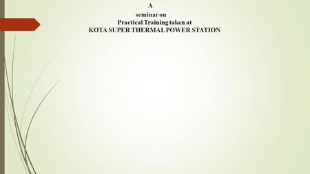 A seminar on Practical Training taken at KOTA SUPER THERMAL POWER STATION.