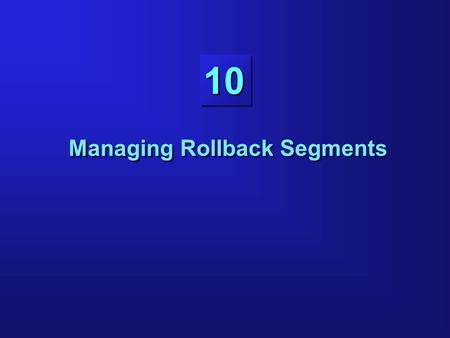10 Managing Rollback Segments. 10-2 Objectives Planning the number and size of rollback segments Creating rollback segments using appropriate storage.