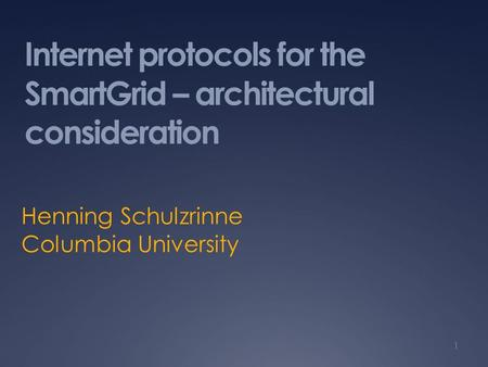 Internet protocols for the SmartGrid – architectural consideration Henning Schulzrinne Columbia University 1.