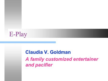 E-Play Claudia V. Goldman A family customized entertainer and pacifier.