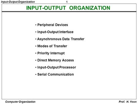 1 Input-Output Organization Computer Organization Prof. H. Yoon Peripheral Devices Input-Output Interface Asynchronous Data Transfer Modes of Transfer.