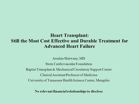 Heart Transplant: Still the Most Cost Effective and Durable Treatment for Advanced Heart Failure Arsalan Shirwany, MD Stern Cardiovascular Foundation Baptist.