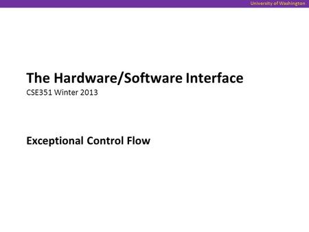 University of Washington Exceptional Control Flow The Hardware/Software Interface CSE351 Winter 2013.