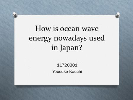 How is ocean wave energy nowadays used in Japan? 11720301 Yousuke Kouchi.
