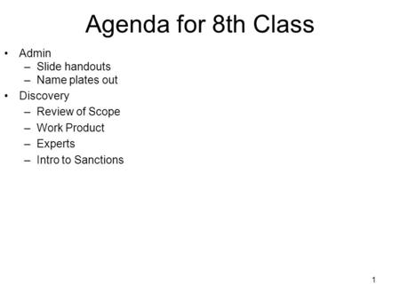 1 Agenda for 8th Class Admin –Slide handouts –Name plates out Discovery –Review of Scope –Work Product –Experts –Intro to Sanctions.