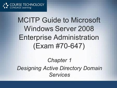 MCITP Guide to Microsoft Windows Server 2008 Enterprise Administration (Exam #70-647) Chapter 1 Designing Active Directory Domain Services.