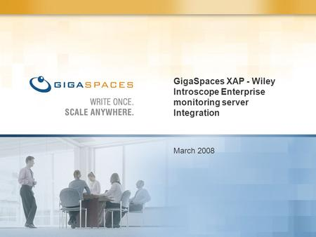 GigaSpaces XAP - Wiley Introscope Enterprise monitoring server Integration March 2008.
