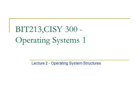 BIT213,CISY 300 - Operating Systems 1 Lecture 2 - Operating System Structures.