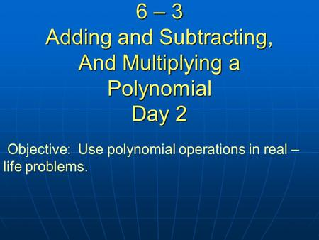 6 – 3 Adding and Subtracting, And Multiplying a Polynomial Day 2 Objective: Use polynomial operations in real – life problems.