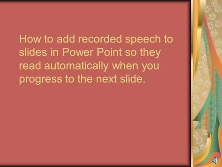 How to add recorded speech to slides in Power Point so they read automatically when you progress to the next slide.