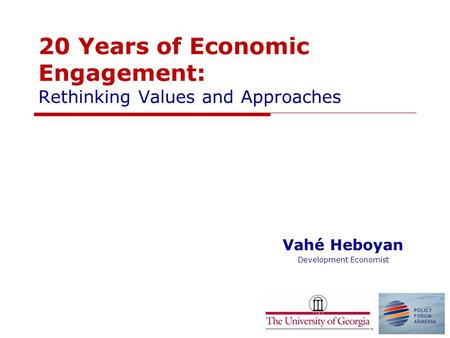 20 Years of Economic Engagement: Rethinking Values and Approaches Vahé Heboyan Development Economist.