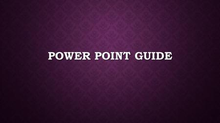 POWER POINT GUIDE. PURPOSE  To Inform  Aid in Presenting  Quick Preview of your purpose.
