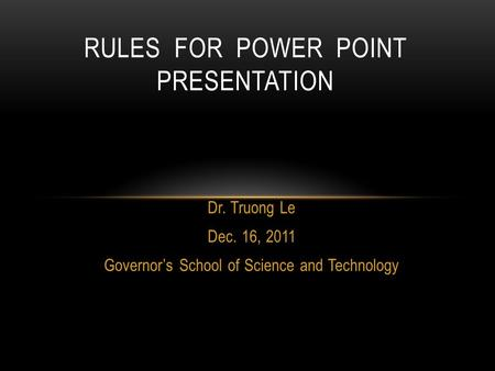 Dr. Truong Le Dec. 16, 2011 Governor's School of Science and Technology RULES FOR POWER POINT PRESENTATION.