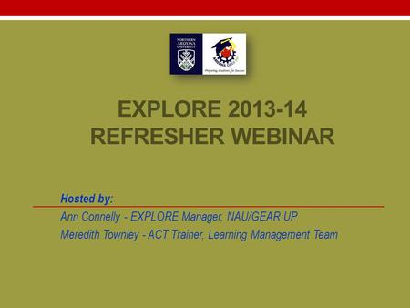 EXPLORE 2013-14 REFRESHER WEBINAR Hosted by: Ann Connelly - EXPLORE Manager, NAU/GEAR UP Meredith Townley - ACT Trainer, Learning Management Team.