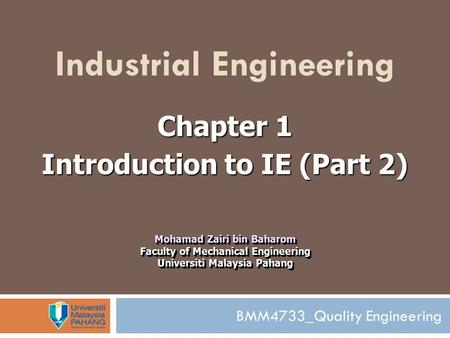 BMM4733_Quality Engineering Industrial Engineering Chapter 1 Introduction to IE (Part 2) Mohamad Zairi bin Baharom Faculty of Mechanical Engineering Universiti.