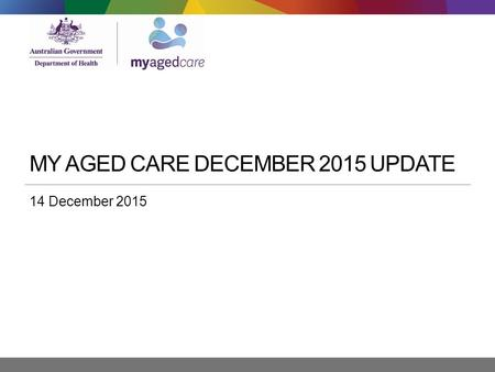 MY AGED CARE DECEMBER 2015 UPDATE 14 December 2015.
