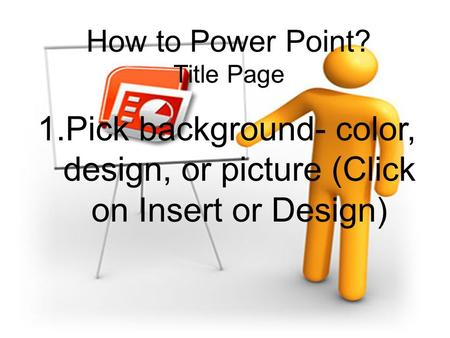 How to Power Point? Title Page 1.Pick background- color, design, or picture (Click on Insert or Design)