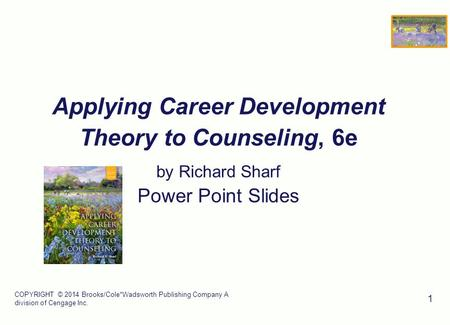 COPYRIGHT © 2014 Brooks/Cole*Wadsworth Publishing Company A division of Cengage Inc. 1 Applying Career Development Theory to Counseling, 6e by Richard.