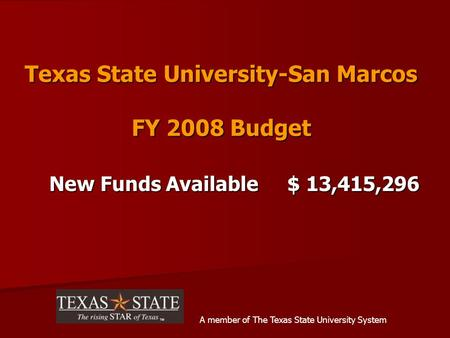 Texas State University-San Marcos FY 2008 Budget New Funds Available $ 13,415,296 A member of The Texas State University System.
