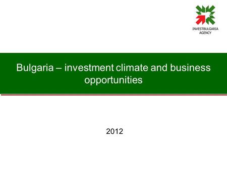 Bulgaria – investment climate and business opportunities 2012.