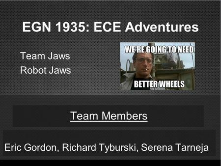 EGN 1935: ECE Adventures Eric Gordon, Richard Tyburski, Serena Tarneja Team Members Team Jaws Robot Jaws.
