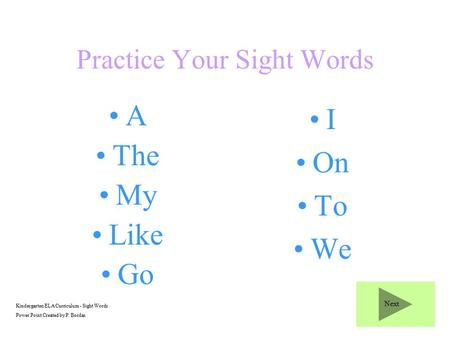 Practice Your Sight Words A The My Like Go I On To We Kindergarten ELA Curriculum - Sight Words Power Point Created by P. Bordas Next.