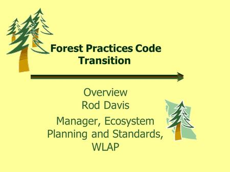 Forest Practices Code Transition Overview Rod Davis Manager, Ecosystem Planning and Standards, WLAP.