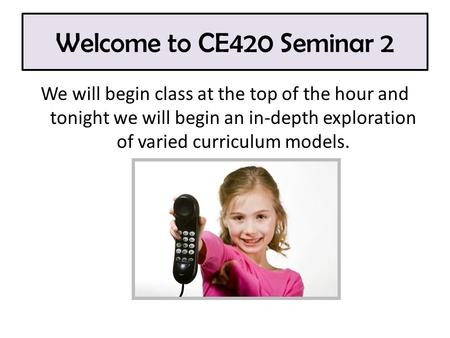Welcome to CE420 Seminar 2 We will begin class at the top of the hour and tonight we will begin an in-depth exploration of varied curriculum models.