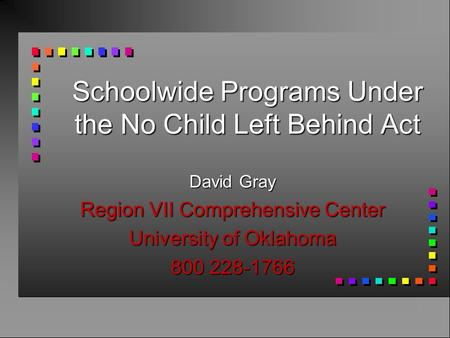 Schoolwide Programs Under the No Child Left Behind Act David Gray Region VII Comprehensive Center University of Oklahoma 800 228-1766.
