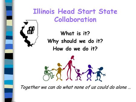 Illinois Head Start State Collaboration What is it? Why should we do it? How do we do it? Together we can do what none of us could do alone …