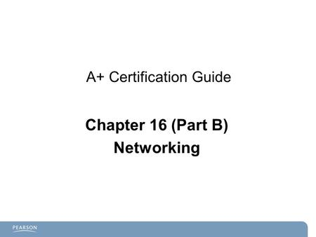 A+ Certification Guide Chapter 16 (Part B) Networking.