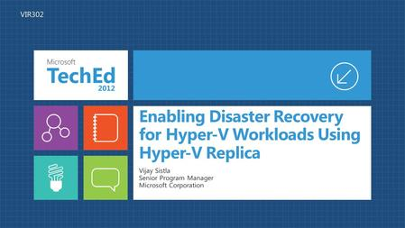 Enabling Disaster Recovery for Hyper-V Workloads Using Hyper-V Replica Vijay Sistla Senior Program Manager Microsoft Corporation VIR302.