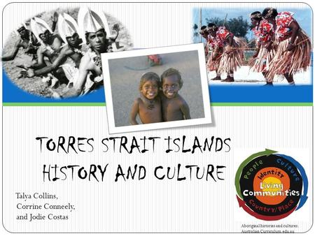 Talya Collins, Corrine Conneely, and Jodie Costas TORRES STRAIT ISLANDS HISTORY AND CULTURE Aboriginal histories and cultures. Australian Curriculum.edu.au.