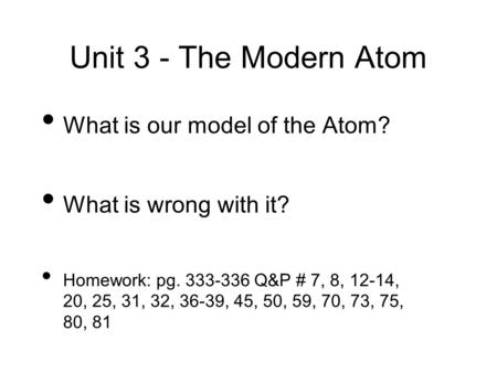Unit 3 - The Modern Atom What is our model of the Atom? What is wrong with it? Homework: pg. 333-336 Q&P # 7, 8, 12-14, 20, 25, 31, 32, 36-39, 45, 50,
