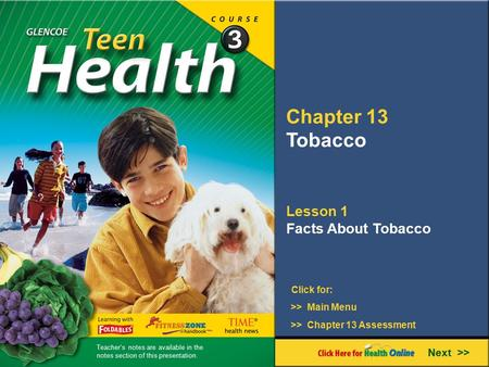 Chapter 13 Tobacco Lesson 1 Facts About Tobacco Next >> Click for: >> Main Menu >> Chapter 13 Assessment Teacher's notes are available in the notes section.