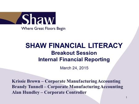 1 SHAW FINANCIAL LITERACY Breakout Session Internal Financial Reporting March 24, 2015 Krissie Brown – Corporate Manufacturing Accounting Brandy Tunnell.