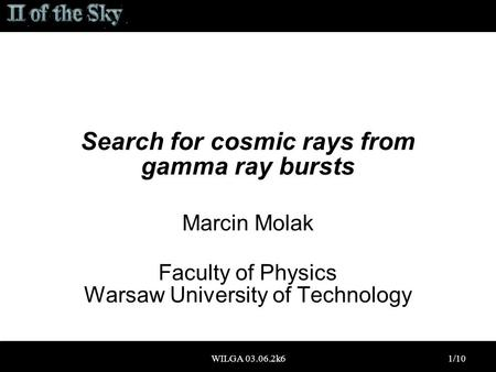WILGA 03.06.2k61/10 Search for cosmic rays from gamma ray bursts Marcin Molak Faculty of Physics Warsaw University of Technology.