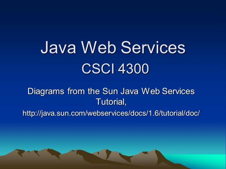 Java Web Services CSCI 4300 Diagrams from the Sun Java Web Services Tutorial,