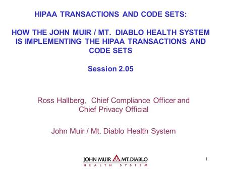 1 HIPAA TRANSACTIONS AND CODE SETS: HOW THE JOHN MUIR / MT. DIABLO HEALTH SYSTEM IS IMPLEMENTING THE HIPAA TRANSACTIONS AND CODE SETS Session 2.05 Ross.