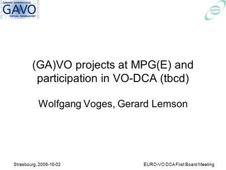 Strasbourg, 2006-10-02EURO-VO DCA First Board Meeting (GA)VO projects at MPG(E) and participation in VO-DCA (tbcd) Wolfgang Voges, Gerard Lemson.