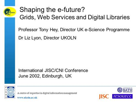 A centre of expertise in digital information management www.ukoln.ac.uk Shaping the e-future? Grids, Web Services and Digital Libraries Professor Tony.