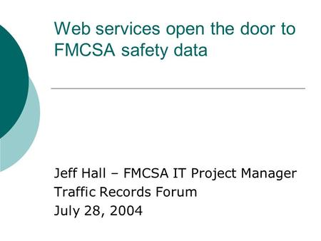 Web services open the door to FMCSA safety data Jeff Hall – FMCSA IT Project Manager Traffic Records Forum July 28, 2004.